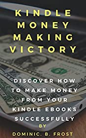 KINDLE MONEY MAKING VICTORY: Discover How To Make Money From Your Kindle EBooks Successfully (Kindle Victory Book 2)