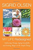 img - for Sigrid Olsen My Life Redesigned: Embracing Change, Aging Gracefully and Finding Magic in the Simple Things (Sigrid Olsen New Designs for Living) book / textbook / text book
