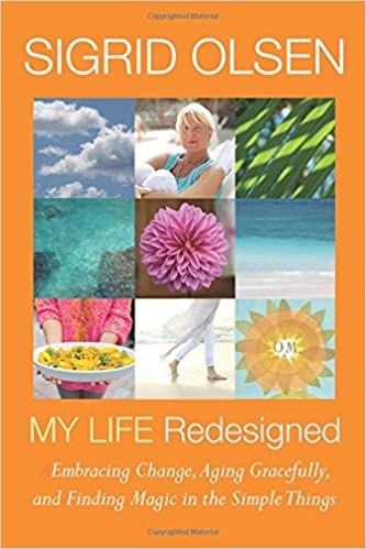 Sigrid Olsen My Life Redesigned: Embracing Change, Aging Gracefully and Finding Magic in the Simple Things (Sigrid Olsen New Designs for Living)