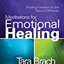 Meditations for Emotional Healing: Finding Freedom in the Face of Difficulty Speech by Tara Brach Narrated by Tara Brach