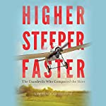 Higher, Steeper, Faster: The Daredevils Who Conquered the Skies | Lawrence Goldstone