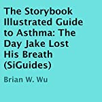 The Day Jake Lost His Breath: The Storybook Illustrated Guide to Asthma | Brian Wu
