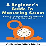 A Beginner's Guide to Mastering Scrum: A Step by Step Guide That Will Put yYu on the Path to Mastering Scrum | CaSandra Minichiello
