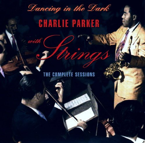 Charlie Parker with Strings: Dancing in the Dark (The Complete Sessions)