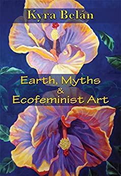 Earth, Myths, and Ecofeminist Art by [Belan, Kyra]