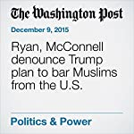 Ryan, McConnell denounce Trump plan to bar Muslims from the U.S. | Mike DeBonis