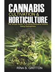 Cannabis Cultivation and Horticulture: The Simple Guide to Growing Marijuana Indoors Using Hydroponics