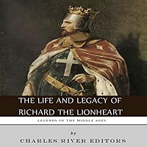 Legends of the Middle Ages: The Life and Legacy of Richard the Lionheart Audiobook