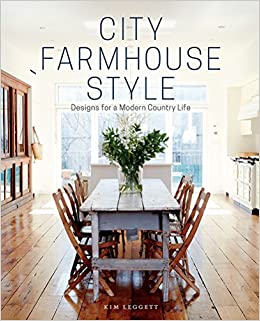 City Farmhouse Style: Designs For A Modern Country Life: Kim Leggett,  Alissa Saylor: 9781419726507: Amazon.com: Books