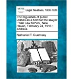 The Regulation of Public Utilities as a Field for the Lawyer: Yale Law School, New Haven, February 24, 1916: Address. (Paperback) - Common