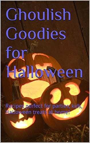 Ghoulish Goodies for Halloween: Recipes perfect for parties, kids, Halloween treats at home!