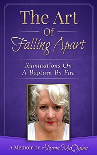 The Art Of Falling Apart: Ruminations On A Baptism By Fire