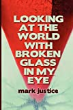 Looking at the World with Broken Glass in My Eye, Mark Justice, 098331411X