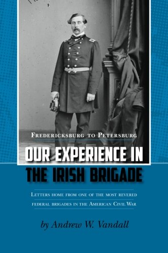 Our Experience in the Irish Brigade: Fredericksburg to Petersburg. Letters from one of the most revered federal brigades in the American Civil War