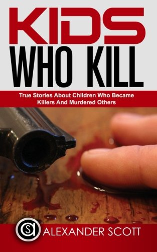 Kids Who Kill: True Stories About Children Who Became Killers And Murdered Other