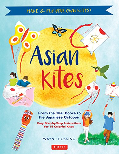 Asian Kites for Kids: Make & Fly Your Own Asian Kites - Easy Step-by-Step Instructions for 15 Colorful Kites (Kids Asian)