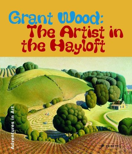 Download Grant Wood: The Artist in The Hayloft (Adventures in Art) (Adventures in Art (Prestel)) PDF