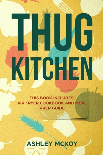 Thug Kitchen: This Book Includes: Air Fryer Cookbook and Meal Prep Guide (More Than 200 Recipes + Sample Meal Plan) by Ashley Mckoy