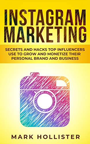 Instagram Marketing: Secrets and Hacks Top Influencers Use to Grow and Monetize Their Personal Brand and Business (Best Social Media To Advertise Business)