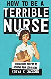 How To Be A Terrible Nurse: 10 Doctor's Orders To Achieve Peak Lousiness