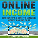 Online Income: Beginner's Guide to Making Money Online Fast Audiobook by Alexander S. Presley Narrated by Alex Lancer