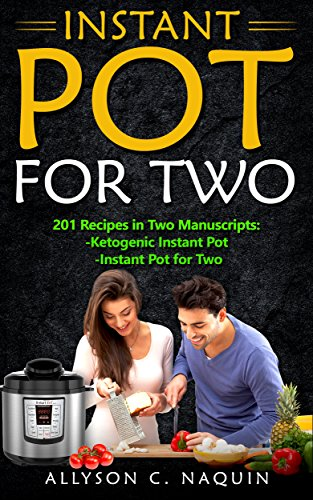 Instant Pot for Two Cookbook: 201 quick and easy Recipes in Two Manuscripts:  -Ketogenic Instant Pot  & -Instant Pot for Two (Allyson C. Naquin Cookbook Book 16) by Allyson C. Naquin