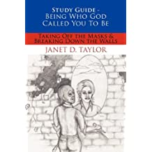 Study Guide -- Being Who God Called You To Be: Taking Off The Masks & Breaking Down The Walls