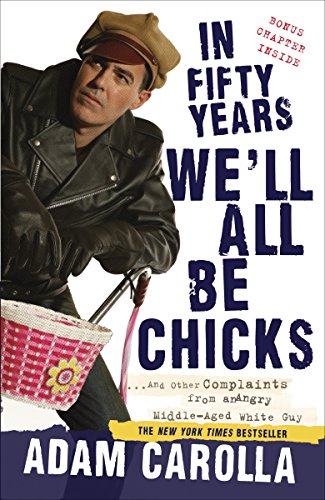 In Fifty Years We'll All Be Chicks: . . . And Other Complaints from an Angry Middle-Aged White Guy