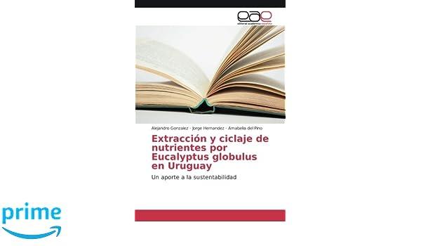 Extracción y ciclaje de nutrientes por Eucalyptus globulus en Uruguay: Un aporte a la sustentabilidad (Spanish Edition): Alejandro González, Jorge Hernandez ...