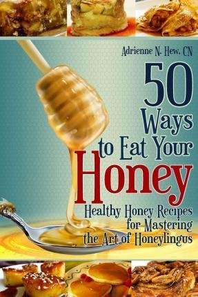 50 Ways to Eat Your Honey : Healthy Honey Recipes for Mastering the Art of Honeylingus(Paperback) - 2010 Edition