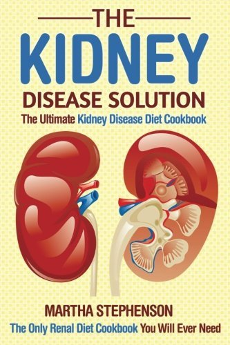 Books : The Kidney Disease Solution, The Ultimate Kidney Disease Diet Cookbook: The Only Renal Diet Cookbook You Will Ever Need by Martha Stephenson (2016-04-29)