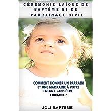 Cérémonie laïque de baptême et de parrainage civil: Comment donner un parrain et une marraine à votre enfant sans être croyant ? (French Edition)