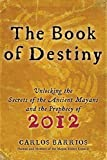 Book of Destiny:Unlocking the Secrets of the Ancient Mayans and the Prophecy of 2012