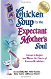 Chicken Soup for the Expectant Mother's Soul: Stories to Inspire and Warm the Hearts of Soon-to-Be Mothers (Chicken Soup for the Soul)