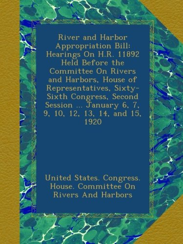 River and Harbor Appropriation Bill: Hearings On H.R. 11892 Held Before the Committee On Rivers and Harbors, House of Representatives, Sixty-Sixth ... January 6, 7, 9, 10, 12, 13, 14, and 15, 1920