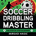 Soccer Dribbling Master: The Step by Step Blueprint | Mirsad Hasic