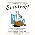 Squawk!: How To Stop Making Noise and Start Getting Results | Travis Bradberry