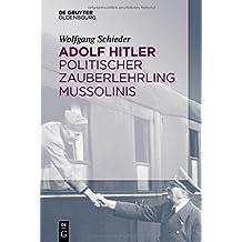 Adolf Hitler Politischer Zauberlehrling Mussolinis (German Edition)