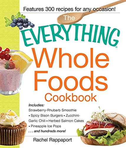 The Everything Whole Foods Cookbook: Includes: Strawberry Rhubarb Smoothie, Spicy Bison Burgers, Zucchini-Garlic Chili, Herbed Salmon Cakes, Pineapple Ice Pops ...and hundreds more! (Everything®)