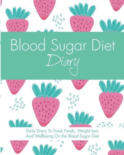 Blood Sugar Diet Diary: Daily Diary To Track Foods, Weight Loss And Wellbeing On The Blood Sugar Diet