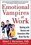 Emotional Vampires at Work : Dealing with Bosses and Coworkers Who Drain You Dry, Bernstein, Albert, 0071790934