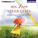 His Love Never Quits: Finding Purpose through Your Pain Audiobook by Cherie Hill Narrated by Kate Rudd