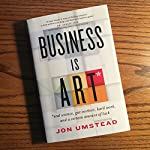 Business Is Art: And Science, Gut Instinct, Hard Work, and a Certain Amount of Luck | Jon Umstead