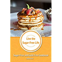 Live the Sugar-Free Life: Sugar-Free and Guilt-Free Cookbook
