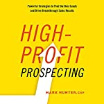 High-Profit Prospecting: Powerful Strategies to Find the Best Leads and Drive Breakthrough Sales Results   Mark Hunter CSP