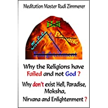 Why the Religions have failed and not God?: Why don't exist Hell, Paradise, Moksha, Nirvana and Enlightenment?