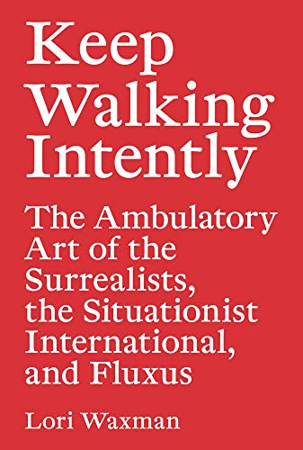 Keep Walking Intently - The Ambulatory Art of the Surrealists, the Situationist International, and Fluxus (Sternberg Press) por Lori Waxman