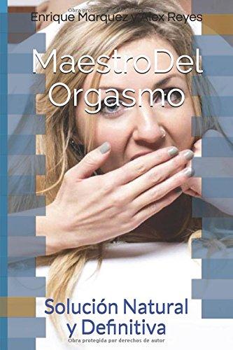 Maestro Del Orgasmo: Solucion Natural y Definitiva (Spanish Edition) [Enrique Marquez - Alex Reyes] (Tapa Blanda)