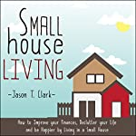 Small House Living: How to Improve Your Finances, Declutter Your Life and Be Happier by Living in a Small House | Jason T. Clark