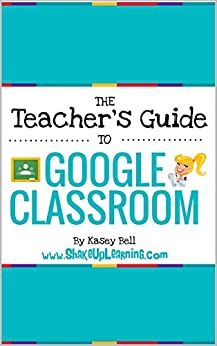 The Teacher's Guide to Google Classroom eBook: (FREE BONUS: The Student's Quick Guide to Google Classroom) by [Bell, Kasey]